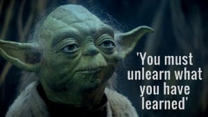 Master Yoda, 'You must unlearn what you have learned.' (1)